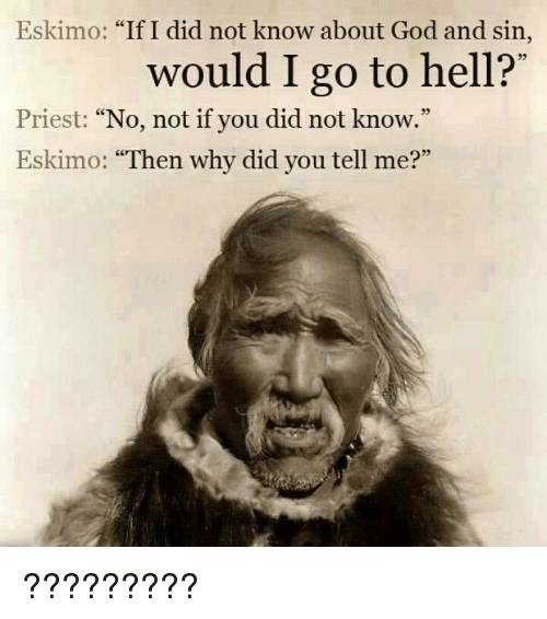 "Funny, God, and Hell: Eskimo: ""If I did not know about God and sin,  would I go to hell?'  35  Priest: ""No, not if you did not know.""  Eskimo: ""Then why did you tell me?""  05 ?????????"