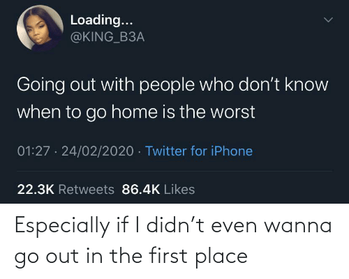 place: Especially if I didn't even wanna go out in the first place