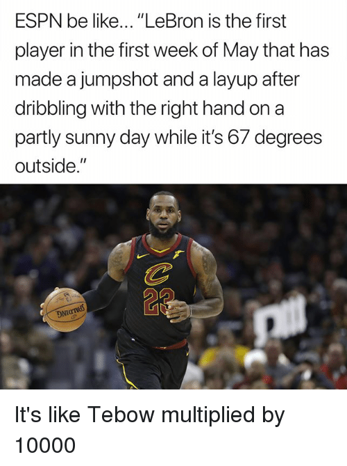 """Be Like, Espn, and Nfl: ESPN be like... """"LeBron is the first  player in the first week of May that has  made a jumpshot and a layup after  dribbling with the right hand on a  partly sunny day while it's 67 degrees  outside.""""  DNT It's like Tebow multiplied by 10000"""