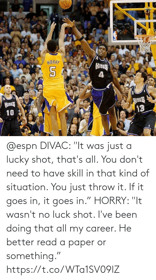 """no luck: @espn DIVAC: """"It was just a lucky shot, that's all. You don't need to have skill in that kind of situation. You just throw it. If it goes in, it goes in.""""  HORRY: """"It wasn't no luck shot. I've been doing that all my career. He better read a paper or something."""" https://t.co/WTa1SV09lZ"""