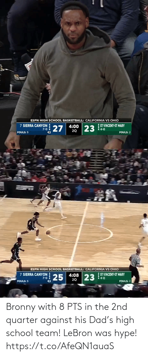 Ohio: ESPN HIGH SCHOOL BASKETBALL: CALIFORNIA VS OHIO  7 SIERRA CANYON 27  ST VINCENT-ST MARY  4-0  4:00  23  7-0  20  FOULS: 5  FOULS: 2   ESPN HIGH SCHOOL BASKETBALL: CALIFORNIA VS OHIO  7 SIERRA CANYON 25  ST VINCENT-ST MARY  4-0  4:08  20  23  7-0  FOULS: 5  FOULS: ? Bronny with 8 PTS in the 2nd quarter against his Dad's high school team! LeBron was hype! https://t.co/AfeQN1auaS
