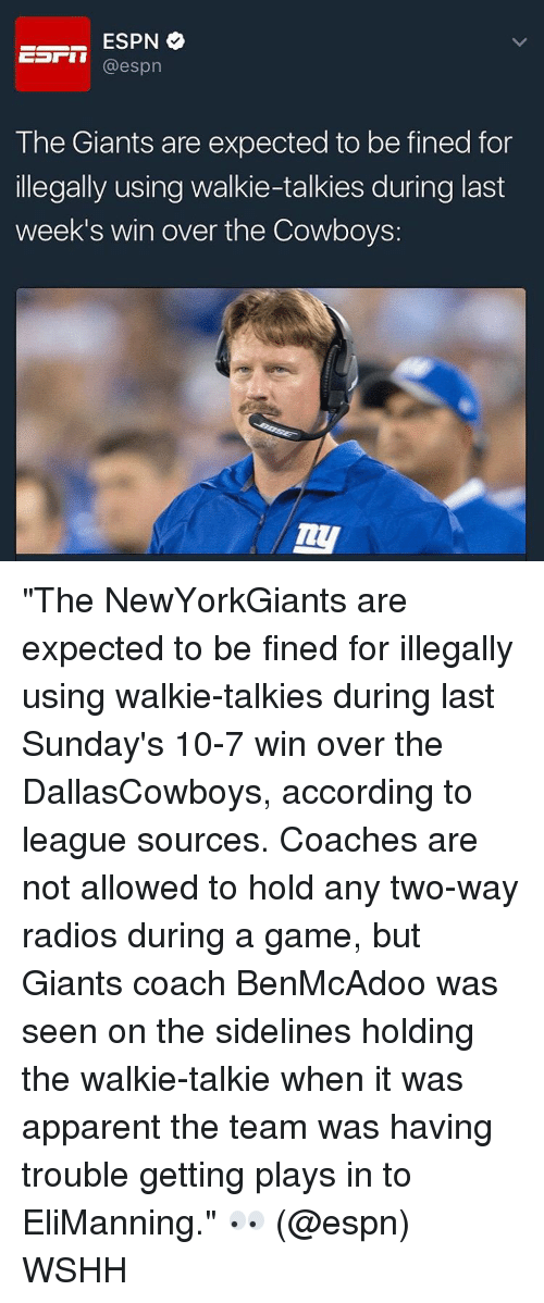 """walkie talkie: ESPN  o  Earn  espn  The Giants are expected to be fined for  illegally using walkie-talkies during last  week's win over the Cowboys: """"The NewYorkGiants are expected to be fined for illegally using walkie-talkies during last Sunday's 10-7 win over the DallasCowboys, according to league sources. Coaches are not allowed to hold any two-way radios during a game, but Giants coach BenMcAdoo was seen on the sidelines holding the walkie-talkie when it was apparent the team was having trouble getting plays in to EliManning."""" 👀 (@espn) WSHH"""