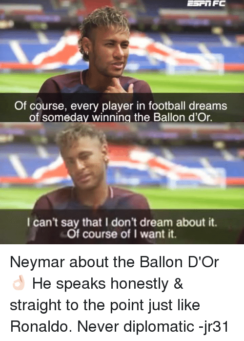 Football, Memes, and Neymar: ESPOFC  Of course, every player in football dreams  of someday winning the Ballon d'Or.  I can't say that I don't dream about it.  Of course of I want it. Neymar about the Ballon D'Or 👌🏻  He speaks honestly & straight to the point just like Ronaldo. Never diplomatic  -jr31