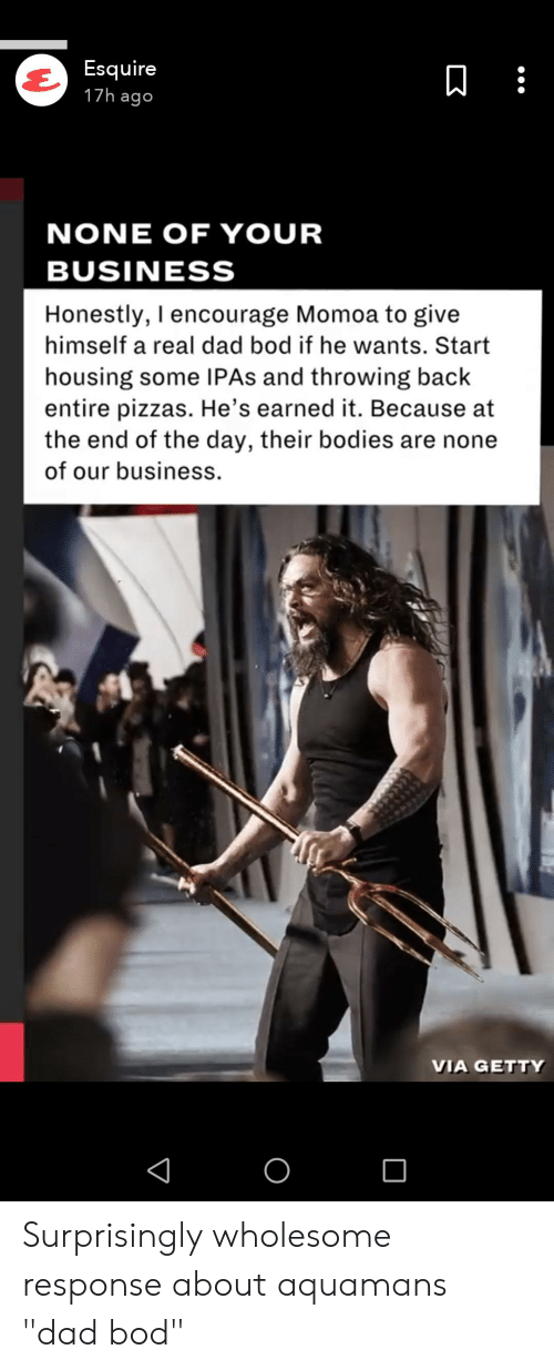 """Bodies , Dad, and Earned It: Esquire  17h ago  NONE OF YOUR  BUSINESS  Honestly, I encourage Momoa to give  himself a real dad bod if he wants. Start  housing some IPAS and throwing back  entire pizzas. He's earned it. Because at  the end of the day, their bodies are none  of our business.  VIA GETTY Surprisingly wholesome response about aquamans """"dad bod"""""""