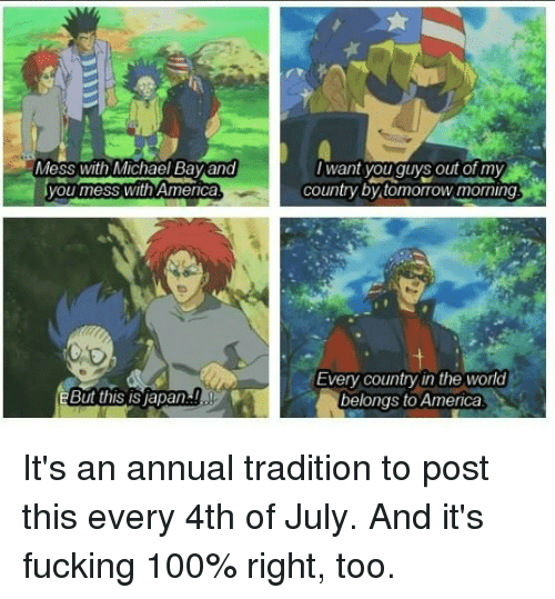 annuale: ess with Michael Bay and  you mess with Amenca  Iwant you guys out of my  country by tomorrow morning  Every country in the world  belongs to America It's an annual tradition to post this every 4th of July.  And it's fucking 100% right, too.