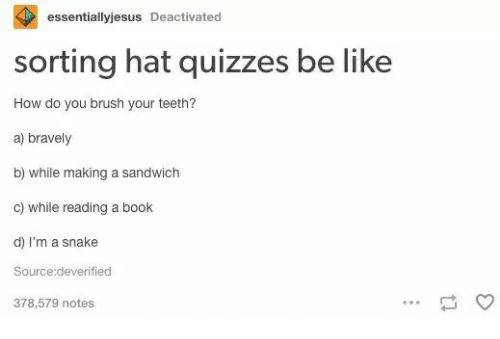 Be Like, Book, and Snake: essentiallyjesus Deactivated  sorting hat quizzes be like  How do you brush your teeth?  a) bravely  b) while making a sandwich  c) while reading a book  d) I'm a snake  Source:deverified  378,579 notes