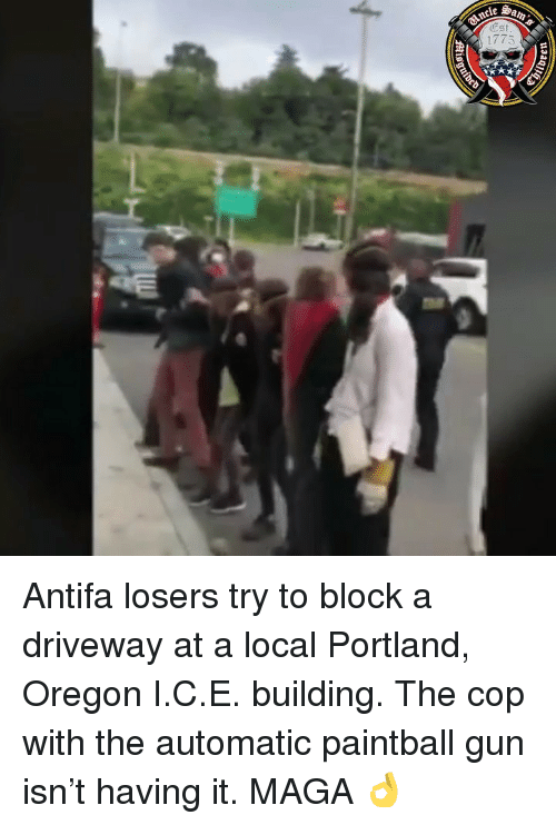 Memes, Oregon, and 🤖: ESt  1775 Antifa losers try to block a driveway at a local Portland, Oregon I.C.E. building. The cop with the automatic paintball gun isn't having it. MAGA 👌