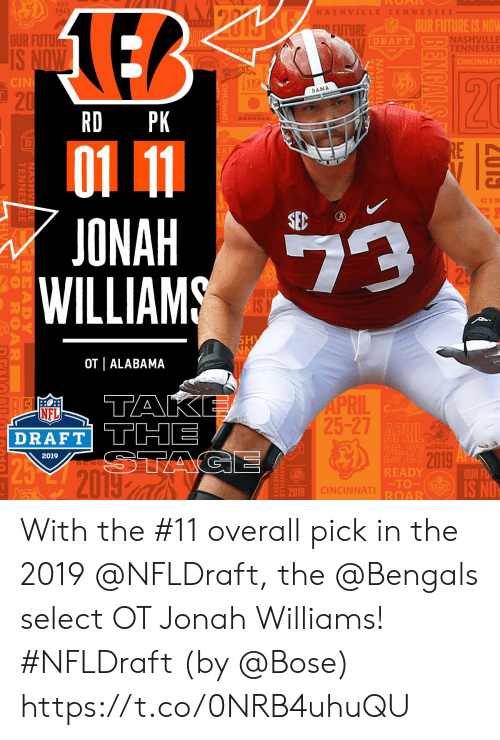 jonah: EST:  19-3  NASH VI  TENNESSEE  OUR FUTURE IS NOW  TURE  OUR FUTU  NASHVILLE  TENNESSEE  DRAFT  NGA  CINCINNAT  CIN  BAMA  21  RD PK  D)  ONAH  WILLIAMS  OUR  2  OT | ALABAMA  1  RIL  25-27  NFL  DRAFT THE  2019  2019  BENG  READY  TO  ROAR  OUR FD  19 CINCINNAT  20 With the #11 overall pick in the 2019 @NFLDraft, the @Bengals select OT Jonah Williams! #NFLDraft (by @Bose) https://t.co/0NRB4uhuQU