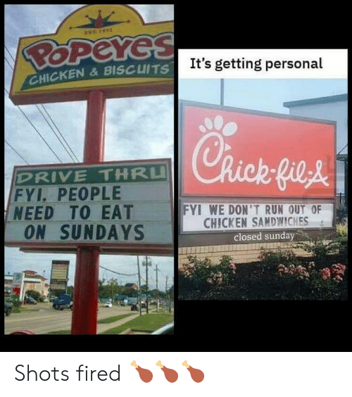 fyi: EST 72  POPeYes  It's getting personal  CHICKEN&BISCUITS  Rick-fieA  DRIVE THRU  FYI. PEOPLE  NEED TO EAT  ON SUNDAYS  FYI WE DON'T RUN OUT OF  CHICKEN SANDWWICHES  closed sunday Shots fired 🍗🍗🍗