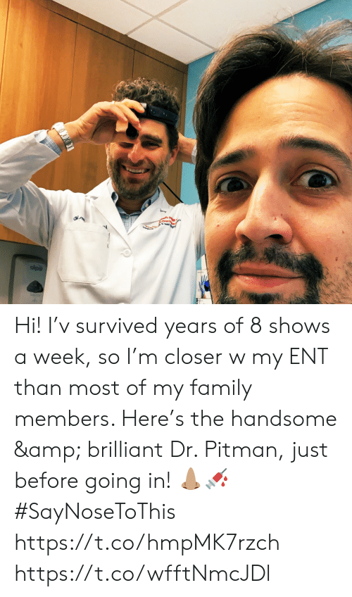 Most: est Hi! I'v survived years of 8 shows a week, so I'm closer w my ENT than most of my family members. Here's the handsome & brilliant Dr. Pitman, just before going in! 👃🏽💉 #SayNoseToThis https://t.co/hmpMK7rzch https://t.co/wfftNmcJDl