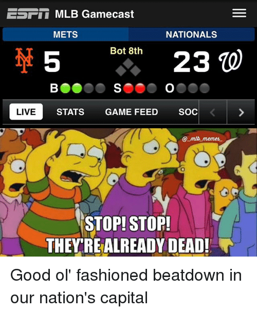 Botting: EST MLB Gamecast  METS  NATIONALS  Bot 8th  23  LIVE  STATS GAME FEED  SOC  mlb memes.  STOP! STOP!  THEY REALREADY DEAD! Good ol' fashioned beatdown in our nation's capital