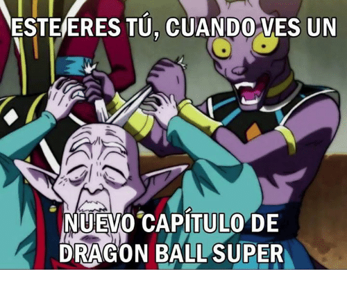 Memes, Dragon Ball Super, and 🤖: ESTEERES TU.CUANDO VES UN  NUEVO CAPITULO DE  DRAGON BALL SUPER