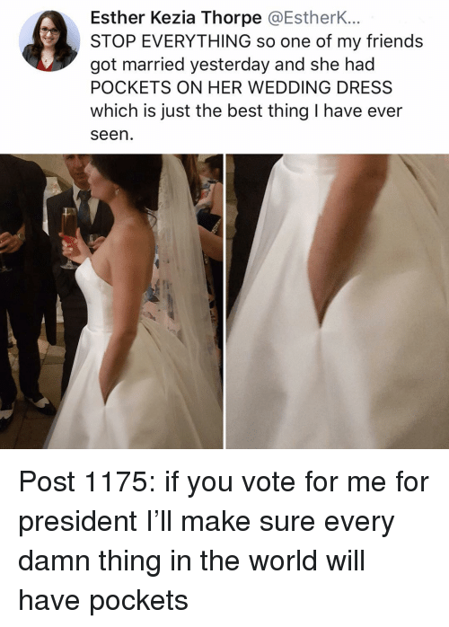 wedding dress: Esther Kezia Thorpe @EstherK...  STOP EVERYTHING so one of my friends  got married yesterday and she had  POCKETS ON HER WEDDING DRESS  which is just the best thing I have ever  seen Post 1175: if you vote for me for president I'll make sure every damn thing in the world will have pockets