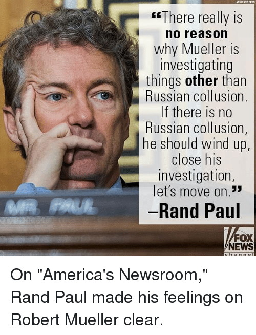 "Rand Paul: esThere really is  no reason  why Mueller is  investigating  things other than  Russian collusion.  If there is no  Russian collusion,  he should wind up  close his  investigation  let's move on.""  Rand Paul  CE  13  FOX  NEWS  c h anne On ""America's Newsroom,"" Rand Paul made his feelings on Robert Mueller clear."