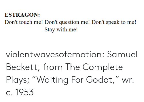 "Dont Touch Me: ESTRAGON:  Don't touch me! Don't question me! Don't speak to me!  Stay with me! violentwavesofemotion:    Samuel Beckett, from The Complete Plays; ""Waiting For Godot,"" wr. c. 1953"