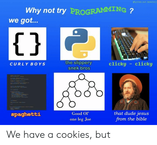 Cookies, Dude, and Jesus: esystem.out.meneln()  Why not try PROGRAMMING?  we got...  |{ }  the slippery  clicky clicky  CURLY BO YS  snek bros  that dude jesus  from the bible  Good Ol'  spaghetti  leg Joe  one We have a cookies, but