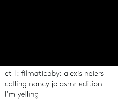 Target, Tumblr, and Blog: et–l:  filmaticbby:  alexis neiers calling nancy jo asmr edition  I'm yelling