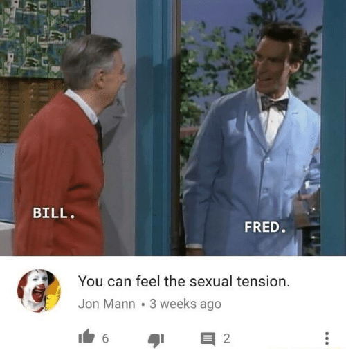 Sexualities: et  BILL.  FRED  You can feel the sexual tension.  Jon Mann 3 weeks ago