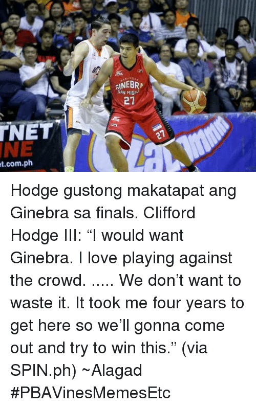 """Finals, Love, and Filipino (Language): et.com.ph  SAN MIG  27 Hodge gustong makatapat ang Ginebra sa finals.  Clifford Hodge III: """"I would want Ginebra. I love playing against the crowd. ..... We don't want to waste it. It took me four years to get here so we'll gonna come out and try to win this."""" (via SPIN.ph)  ~Alagad #PBAVinesMemesEtc"""