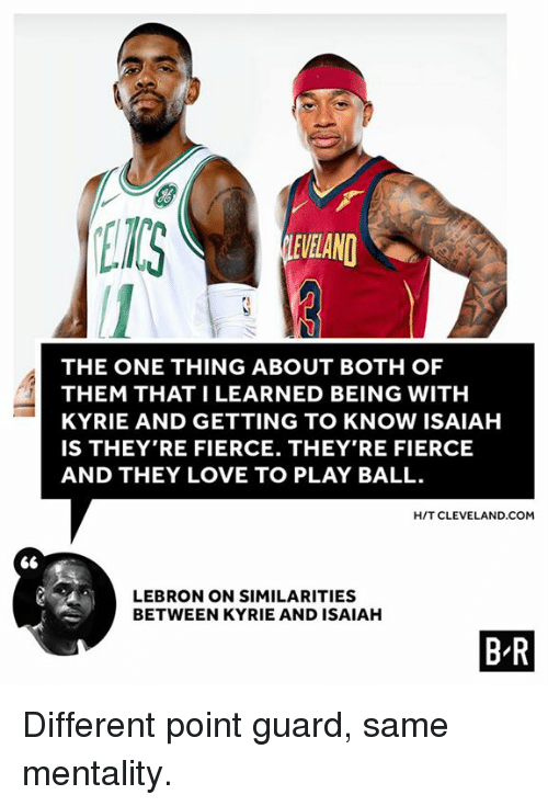 Love, Cleveland, and Lebron: ET  EVELAND  THE ONE THING ABOUT BOTH OF  THEM THAT I LEARNED BEING WITH  KYRIE AND GETTING TO KNOW ISAIAH  IS THEY'RE FIERCE. THEY'RE FIERCE  AND THEY LOVE TO PLAY BALL  HIT CLEVELAND.COM  LEBRON ON SIMILARITIES  BETWEEN KYRIE AND ISAIAH  B R Different point guard, same mentality.