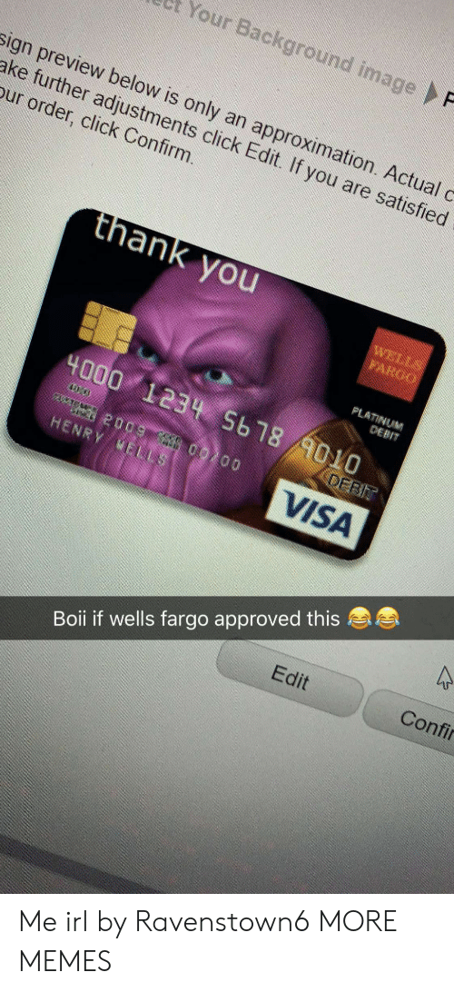 Click, Dank, and Memes: et Your Background image  sign preview below is only an approximation. Actual c  ake further adjustments click Edit. If you are satisfied  our order, click Confirm.  thank you  PLATINUM  DEBIT  4000 1234 5b18  AOLO  HENRY NEL  VISA  Edit  Confi  Boii if wells fargo approved this Me irl by Ravenstown6 MORE MEMES