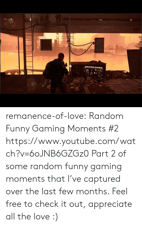 Funny, Love, and Target: ETA  21 J remanence-of-love:  Random  Funny Gaming Moments #2   https://www.youtube.com/watch?v=6oJNB6GZGz0  Part 2 of some random  funny gaming moments that I've captured over the last few months. Feel free to check it out, appreciate all the love :)