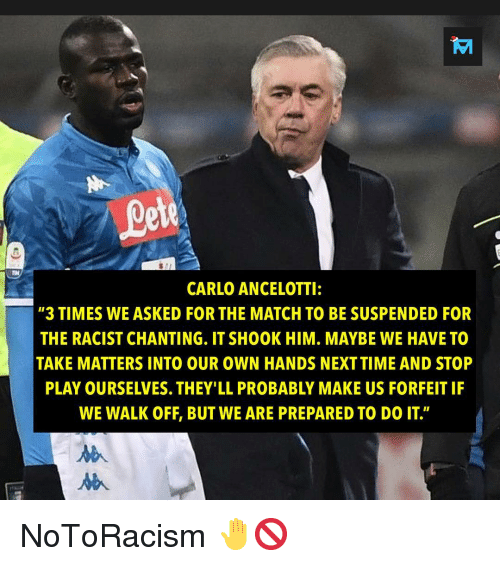 "Memes, Match, and Racist: ete  CARLO ANCELOTTI:  ""3 TIMES WE ASKED FOR THE MATCH TO BE SUSPENDED FOR  THE RACIST CHANTING. IT SHOOK HIM. MAYBE WE HAVE TO  TAKE MATTERS INTO OUR OWN HANDS NEXTTIME AND STOP  PLAY OURSELVES. THEY'LL PROBABLY MAKE US FORFEIT IF  WE WALK OFF, BUT WE ARE PREPARED TO DO IT"" NoToRacism 🤚🚫"