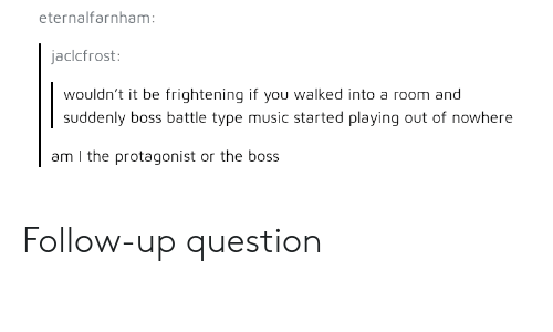 Music, Frightening, and Boss: eternalfarnham:  jaclcfrost:  wouldn't it be frightening if you walked into a room and  suddenly boss battle type music started playing out of nowhere  am I the protagonist or the boss Follow-up question