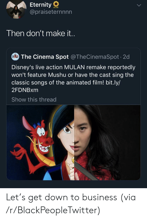 Eternity: Eternity  @praiseternnnn  Then don't make it..  The Cinema Spot @TheCinemaSpot 2d  Disney's live action MULAN remake reportedly  won't feature Mushu or have the cast sing the  classic songs of the animated film! bit.ly/  2FDNBXM  Show this thread Let's get down to business (via /r/BlackPeopleTwitter)
