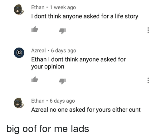 Life, Cunt, and Dank Memes: Ethan 1 week ago  I dont think anyone asked for a life story  Azreal 6 days ago  Ethan I dont think anyone asked for  your opinion  A2  Ethan 6 days ago  Azreal no one asked for yours either cunt