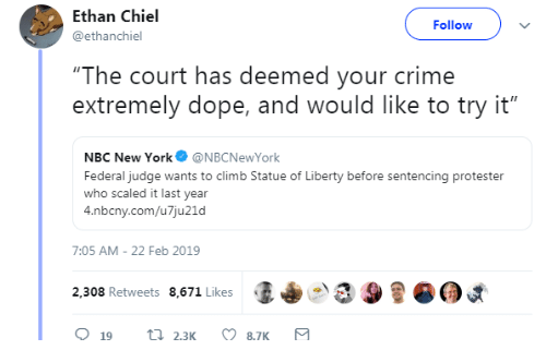 "Crime, Dope, and New York: Ethan Chiel  @ethanchiel  Followv  ""The court has deemed your crime  extremely dope, and would like to try it""  NBC New York@NBCNewYork  Federal judge wants to climb Statue of Liberty before sentencing protester  who scaled it last year  4.nbcny.com/u7ju21d  7:05 AM-22 Feb 2019  2,308 Retweets 8,671 Likes  (I+  9"