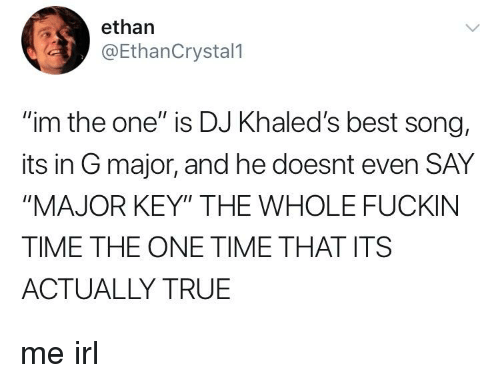 """major key: ethan  @EthanCrystal1  """"im the one"""" is DJ Khaled's best song,  its in G major, and he doesnt even SAY  """"MAJOR KEY"""" THE WHOLE FUCKIN  TIME THE ONE TIME THAT ITS  ACTUALLY TRUE"""
