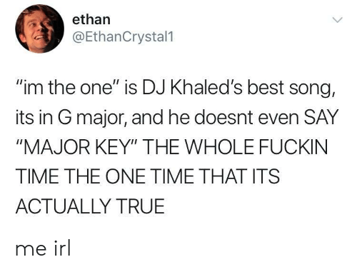 """major key: ethan  @EthanCrystal1  """"im the one"""" is DJ Khaled's best song,  its in G major, and he doesnt even SAY  """"MAJOR KEY"""" THE WHOLE FUCKIN  TIME THE ONE TIME THAT ITS  ACTUALLY TRUE me irl"""