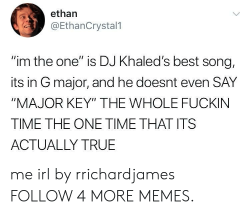 """major key: ethan  @EthanCrystal1  """"im the one"""" is DJ Khaled's best song,  its in G major, and he doesnt even SAY  """"MAJOR KEY"""" THE WHOLE FUCKIN  TIME THE ONE TIME THAT ITS  ACTUALLY TRUE me irl by rrichardjames FOLLOW 4 MORE MEMES."""