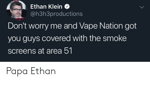Vape, Got, and Area 51: Ethan Klein  @h3h3productions  Don't worry me and Vape Nation got  you guys covered with the smoke  screens at area 51 Papa Ethan