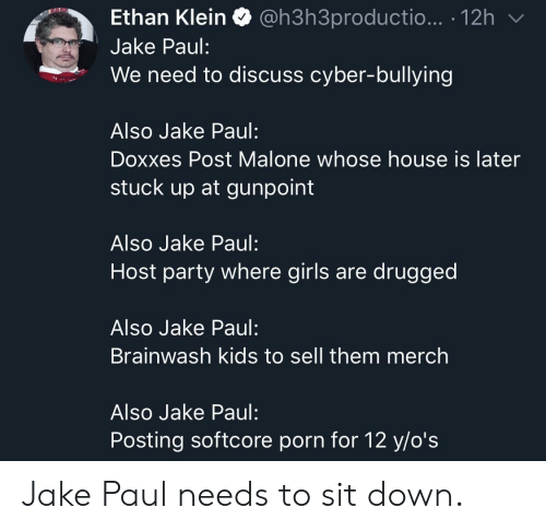 Post Malone: Ethan Klein Q @h3h3productio... . 12h  Jake Paul:  We need to discuss cyber-bullying  Also Jake Paul:  Doxxes Post Malone whose house is later  stuck up at gunpoint  Also Jake Paul:  Host party where girls are drugged  Also Jake Paul:  Brainwash kids to sell them merch  Also Jake Paul:  Posting softcore porn for 12 y/o's Jake Paul needs to sit down.