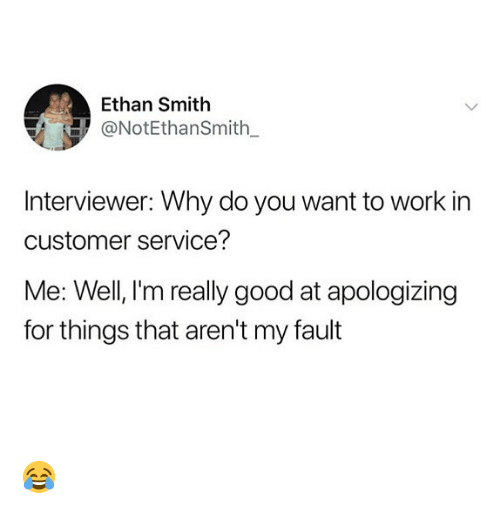 Memes, Work, and Good: Ethan Smith  @NotEthanSmith  Interviewer: Why do you want to work in  customer service?  Me: Well, I'm really good at apologizing  for things that aren't my fault 😂