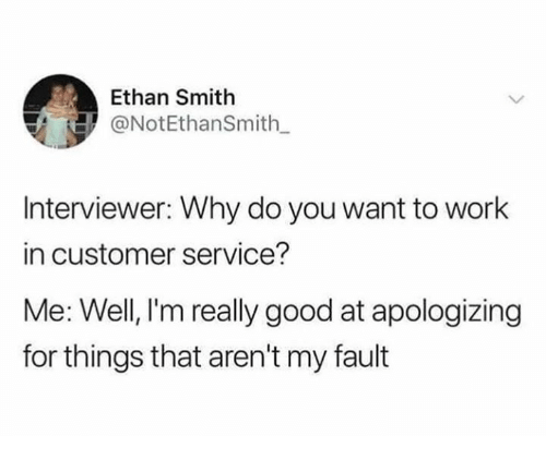 Work, Good, and Humans of Tumblr: Ethan Smith  @NotEthanSmith  Interviewer: Why do you want to work  in customer service?  Me: Well, l'm really good at apologizing  for things that aren't my fault