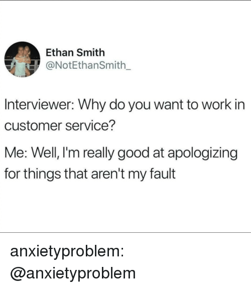 Tumblr, Work, and Blog: Ethan Smith  @NotEthanSmith  Interviewer: Why do you want to work in  customer service?  Me: Well, I'm really good at apologizing  for things that aren't my fault anxietyproblem:  @anxietyproblem​