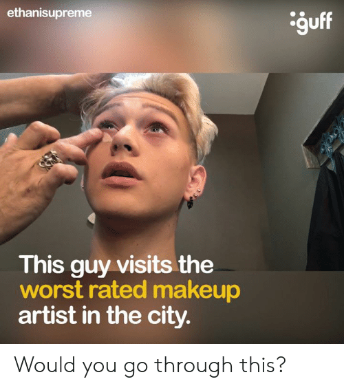 Makeup, Memes, and The Worst: ethanisupreme  guff  This guy visits the  worst rated makeup  artist in the city. Would you go through this?