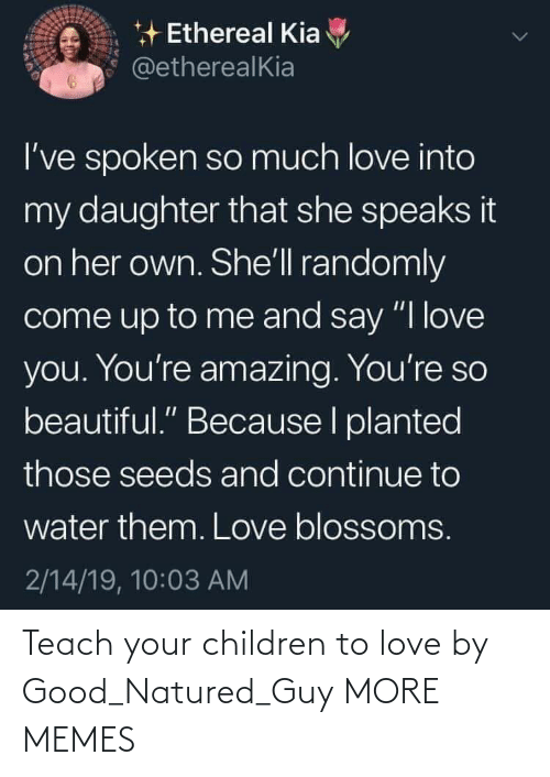 "Come Up: * Ethereal Kia  @etherealKia  I've spoken so much love into  my daughter that she speaks it  on her own. She'll randomly  come up to me and say ""I love  you. You're amazing. You're so  beautiful."" Because I planted  those seeds and continue to  water them. Love blossoms.  2/14/19, 10:03 AM Teach your children to love by Good_Natured_Guy MORE MEMES"