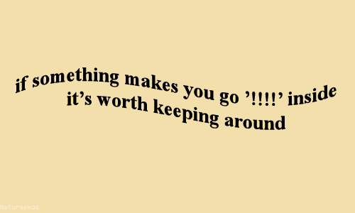 "worth: ething makes you go '!! !!  it's worth keeping around  you go ""!!!! inside"