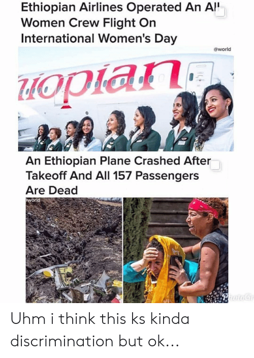 International Women's Day, Flight, and Women: Ethiopian Airlines Operated An A  Women Crew Flight On  International Women's Day  @world  An Ethiopian Plane Crashed After  Takeoff And All 157 Passengers  Are Dead  world Uhm i think this ks kinda discrimination but ok...