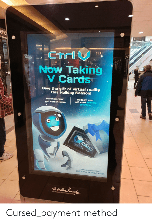 Virtual Reality: ETIC  CtriV  SAM  THAY THETNS  ybax NOW OPEN! O  Now Taking  v Cards  Give the gift of virtual reality  this Holiday Season!  Redeem your  gift card in-store  or online  Purchase your  gift card in-store  CARD  ctriv.ca/giFt-card/  212 Victoria Road South  Kanedy  B.Wellea  EHARD Cursed_payment method