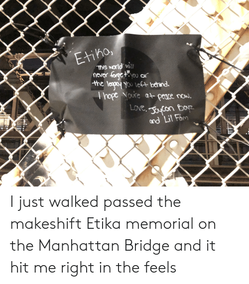 Fam, Love, and Manhattan: Etiho  This Norld will  nevar forgc+you or  the ley You let behind.  Ahope Noure a peace now.  LOve, ocon bor  and Lil Fam I just walked passed the makeshift Etika memorial on the Manhattan Bridge and it hit me right in the feels