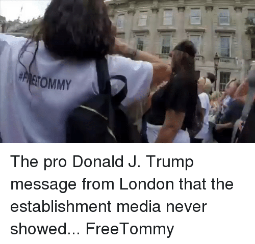 Memes, London, and Trump: ETOMMY The pro Donald J. Trump message from London that the establishment media never showed... FreeTommy