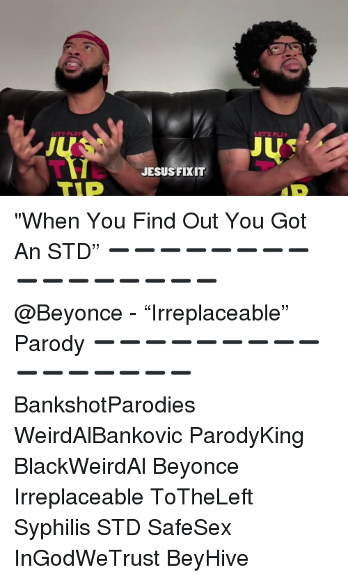 "syphilis: ETS PLA  LETS PLAY  JESUSFIXIT ""When You Find Out You Got An STD"" ➖➖➖➖➖➖➖➖➖➖➖➖➖➖➖➖ @Beyonce - ""Irreplaceable"" Parody ➖➖➖➖➖➖➖➖➖➖➖➖➖➖➖➖ BankshotParodies WeirdAlBankovic ParodyKing BlackWeirdAl Beyonce Irreplaceable ToTheLeft Syphilis STD SafeSex InGodWeTrust BeyHive"