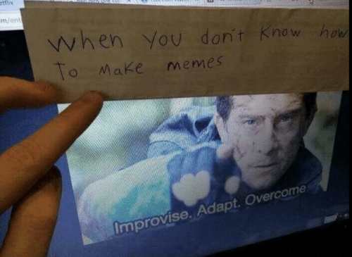 Make Memes: ettlix  m/ent  when You don't Know how  To Make memes  Improvise. Adapt. Overcome
