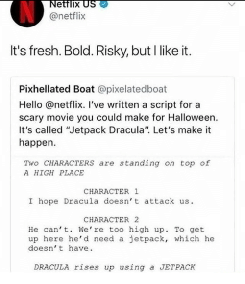 "Fresh, Halloween, and Hello: ettlix  @netflix  It's fresh. Bold. Risky, but I likeit  Pixhellated Boat @pixelatedboat  Hello @netflix. 've written a script for a  scary movie you could make for Halloween  It's called ""Jetpack Dracula"". Let's make it  happen  Two CHARACTERS are standing on top of  A HIGH PLACE  CHARACTER 1  I hope Dracula doesn' t attack us.  CHARACTER 2  He cant. We're too high up. To get  up here he' d need a jetpack, which he  doesn' t have.  DRACULA rises up using a JETPACK"