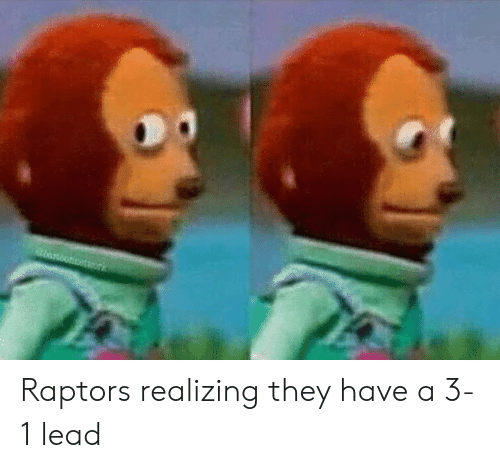 Lead, They, and Raptors: etwork Raptors realizing they have a 3-1 lead